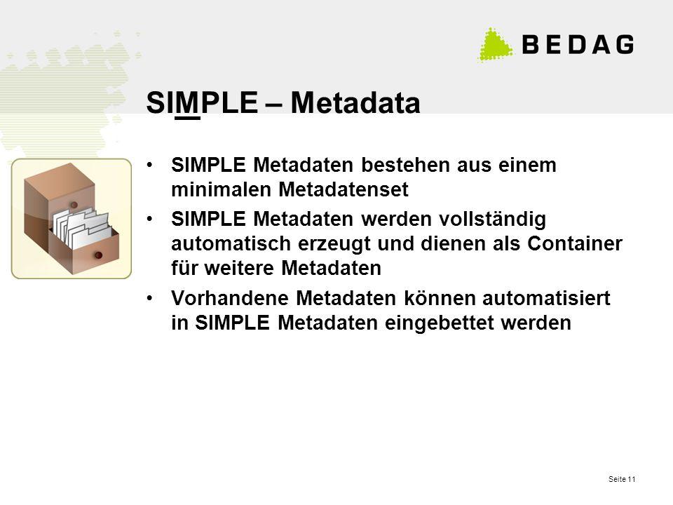 Seite 11 SIMPLE – Metadata SIMPLE Metadaten bestehen aus einem minimalen Metadatenset SIMPLE Metadaten werden vollständig automatisch erzeugt und dienen als Container für weitere Metadaten Vorhandene Metadaten können automatisiert in SIMPLE Metadaten eingebettet werden