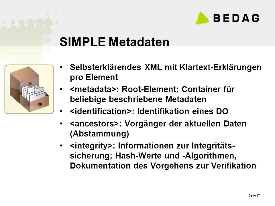 Seite 17 SIMPLE Metadaten Selbsterklärendes XML mit Klartext-Erklärungen pro Element : Root-Element; Container für beliebige beschriebene Metadaten : Identifikation eines DO : Vorgänger der aktuellen Daten (Abstammung) : Informationen zur Integritäts- sicherung; Hash-Werte und -Algorithmen, Dokumentation des Vorgehens zur Verifikation