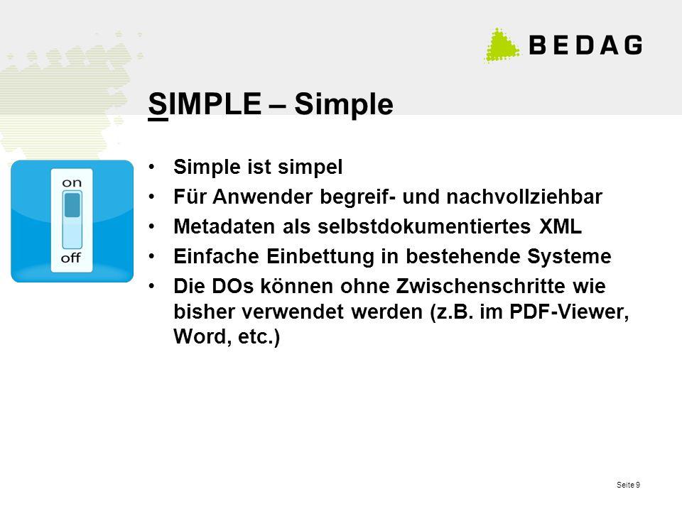 Seite 9 SIMPLE – Simple Simple ist simpel Für Anwender begreif- und nachvollziehbar Metadaten als selbstdokumentiertes XML Einfache Einbettung in bestehende Systeme Die DOs können ohne Zwischenschritte wie bisher verwendet werden (z.B.