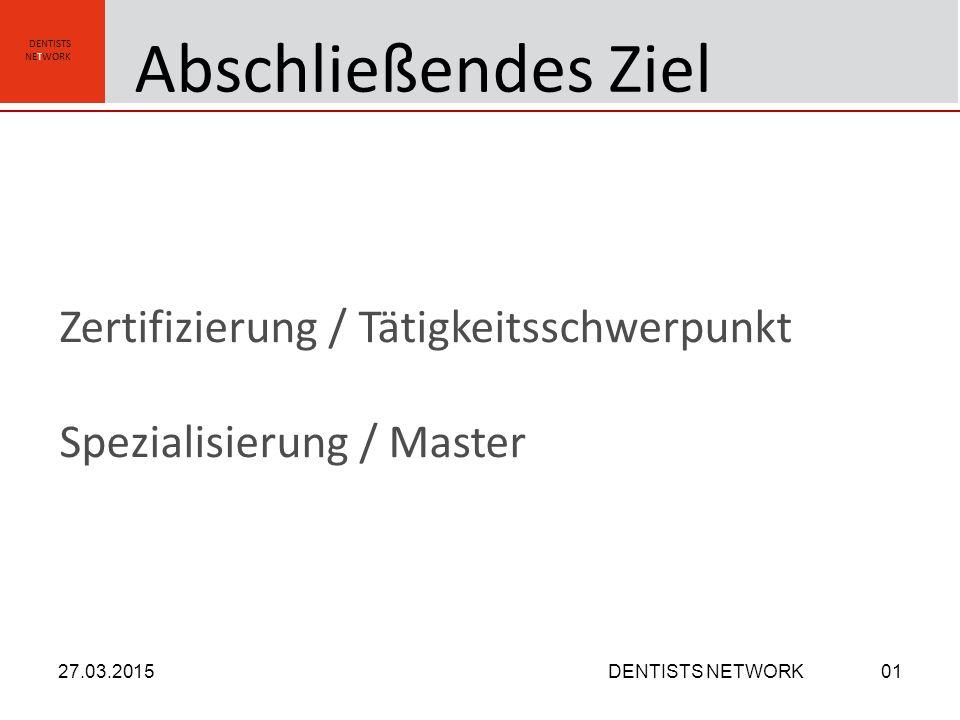 DENTISTS NETWORK Zertifizierung / Tätigkeitsschwerpunkt Spezialisierung / Master 27.03.2015DENTISTS NETWORK01 Abschließendes Ziel