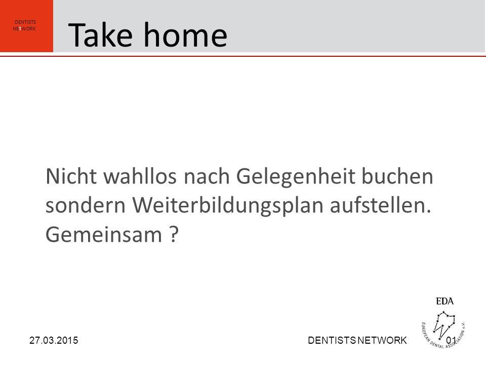 DENTISTS NETWORK Nicht wahllos nach Gelegenheit buchen sondern Weiterbildungsplan aufstellen. Gemeinsam ? 27.03.2015DENTISTS NETWORK01 Take home