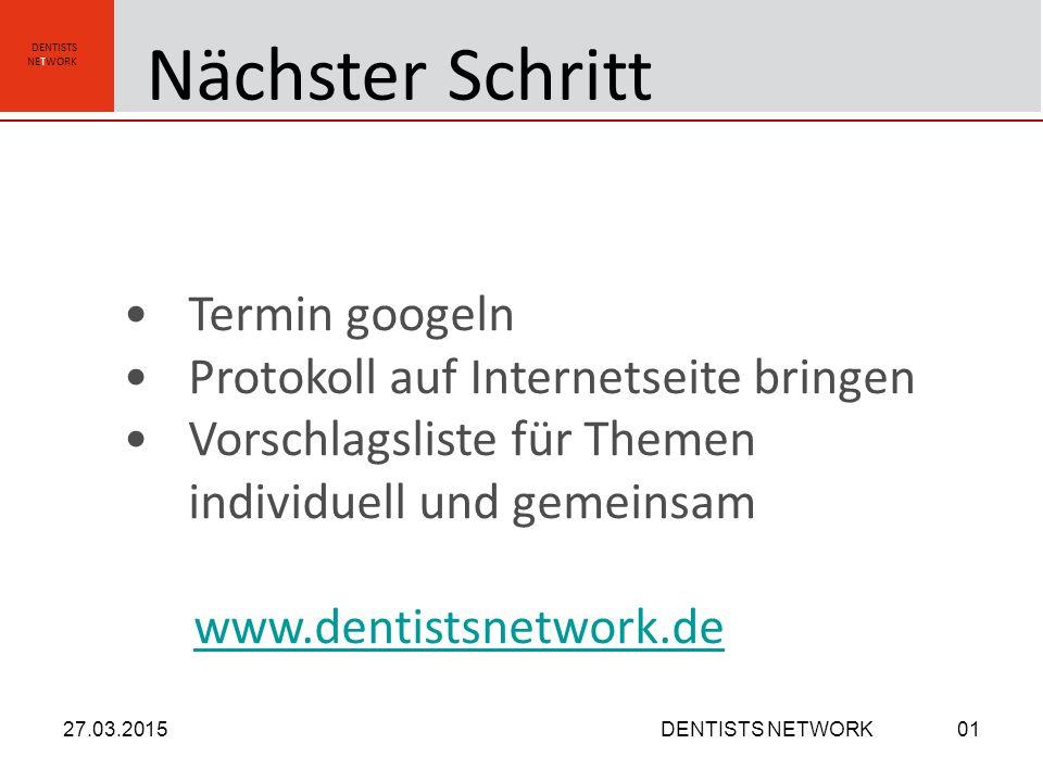 DENTISTS NETWORK Termin googeln Protokoll auf Internetseite bringen Vorschlagsliste für Themen individuell und gemeinsam www.dentistsnetwork.de 27.03.2015DENTISTS NETWORK01 Nächster Schritt
