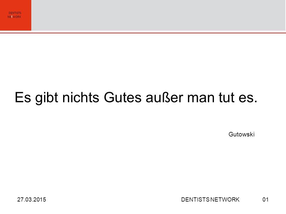 DENTISTS NETWORK Es gibt nichts Gutes außer man tut es. Gutowski 27.03.2015DENTISTS NETWORK01