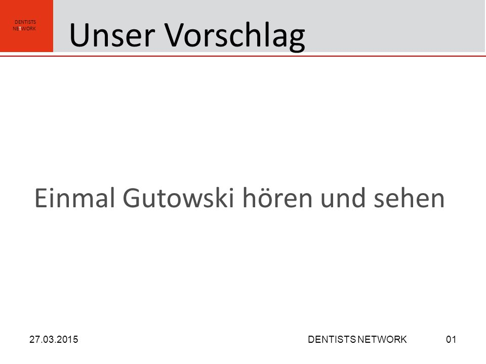 DENTISTS NETWORK Einmal Gutowski hören und sehen 27.03.2015DENTISTS NETWORK01 Unser Vorschlag