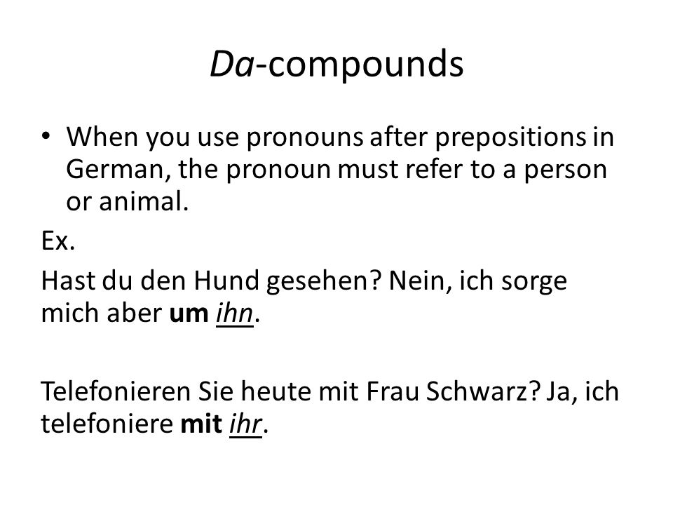 Da-compounds When you use pronouns after prepositions in German, the pronoun must refer to a person or animal.