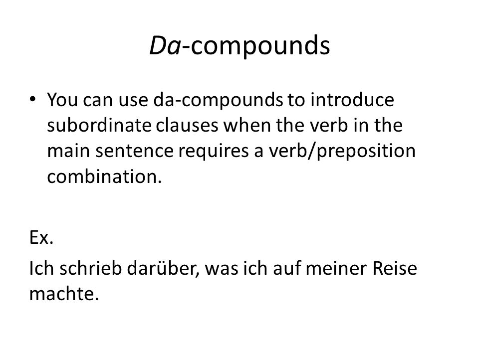 Da-compounds You can use da-compounds to introduce subordinate clauses when the verb in the main sentence requires a verb/preposition combination.