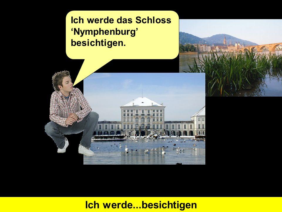 Was heißt 'I will visit' auf Deutsch Ich werde...besichtigen Ich werde das Schloss 'Nymphenburg' besichtigen.