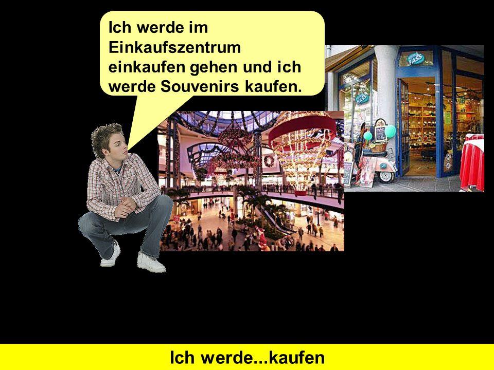Was heißt 'I will go shopping' auf Deutsch Ich werde...einkaufen gehenWas heißt 'I will buy' auf Deutsch Ich werde...kaufen Ich werde im Einkaufszentrum einkaufen gehen und ich werde Souvenirs kaufen.
