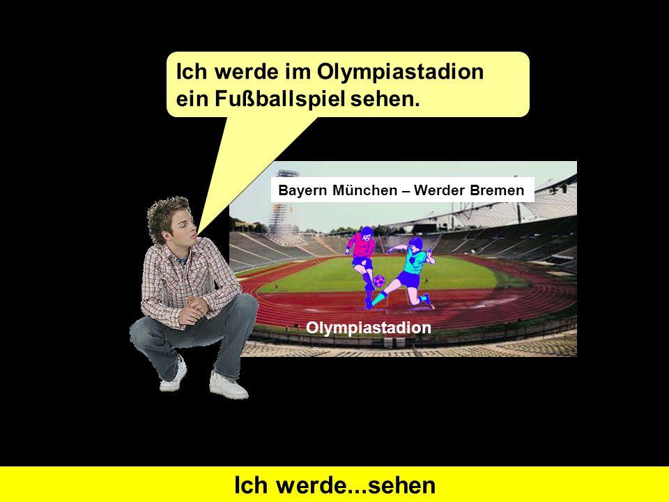 Was heißt 'I will see' auf Deutsch?Ich werde...sehen Bayern München – Werder Bremen Ich werde im Olympiastadion ein Fußballspiel sehen. Olympiastadion