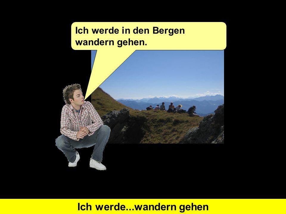 Was heißt 'I will go hiking' auf Deutsch?Ich werde...wandern gehen Ich werde in den Bergen wandern gehen.