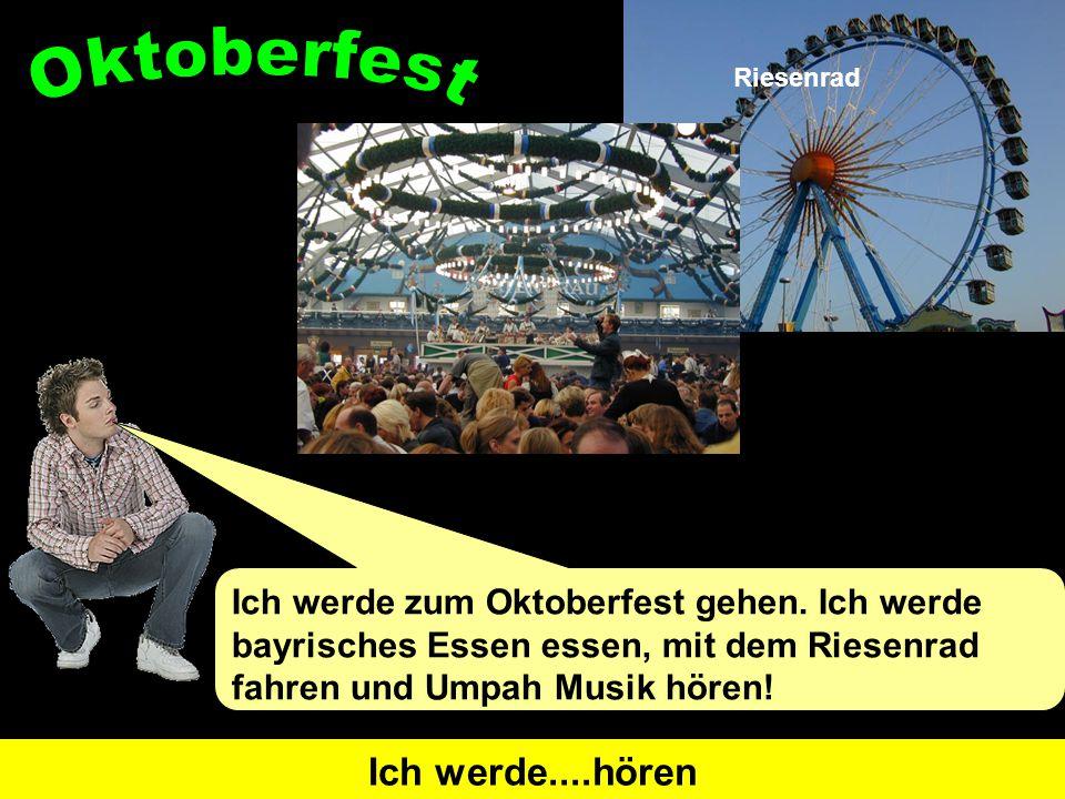 Ich werde zum Oktoberfest gehen. Ich werde bayrisches Essen essen, mit dem Riesenrad fahren und Umpah Musik hören! I will go Ich werde....gehenI will