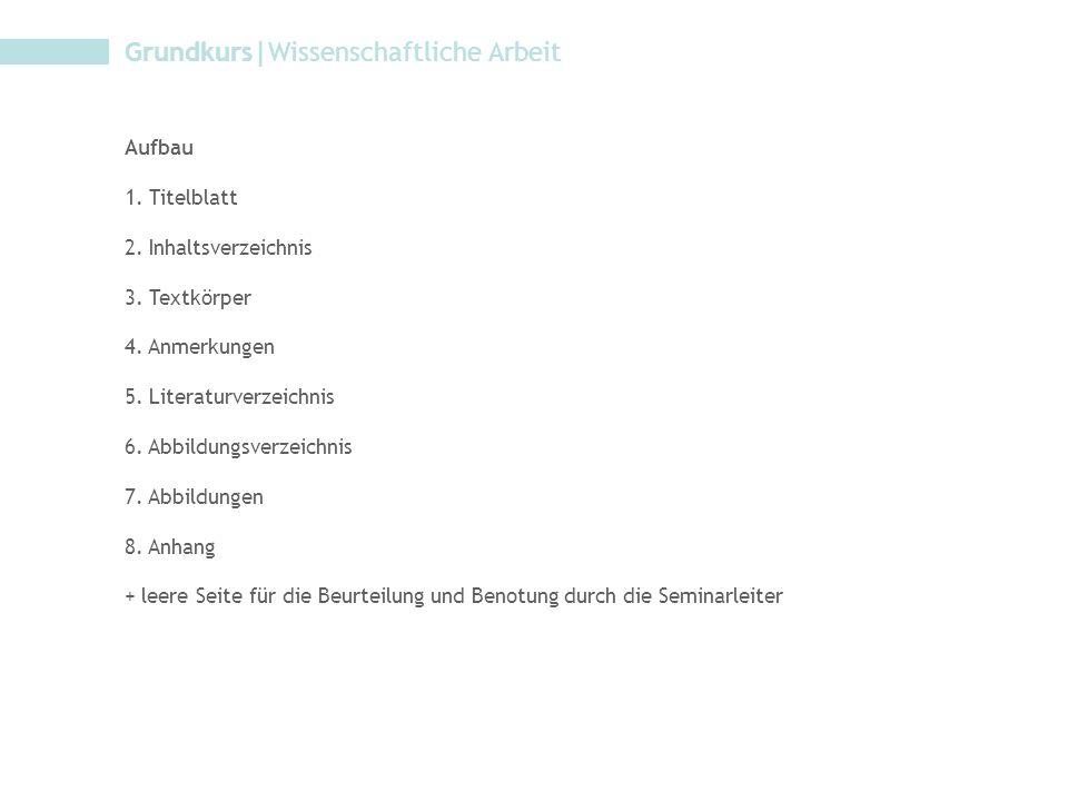 Grundkurs|Wissenschaftliche Arbeit Aufbau 1. Titelblatt 2. Inhaltsverzeichnis 3. Textkörper 4. Anmerkungen 5. Literaturverzeichnis 6. Abbildungsverzei