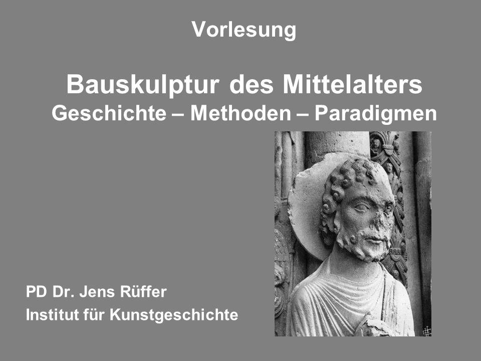 Vorlesung Bauskulptur des Mittelalters Geschichte – Methoden – Paradigmen PD Dr. Jens Rüffer Institut für Kunstgeschichte