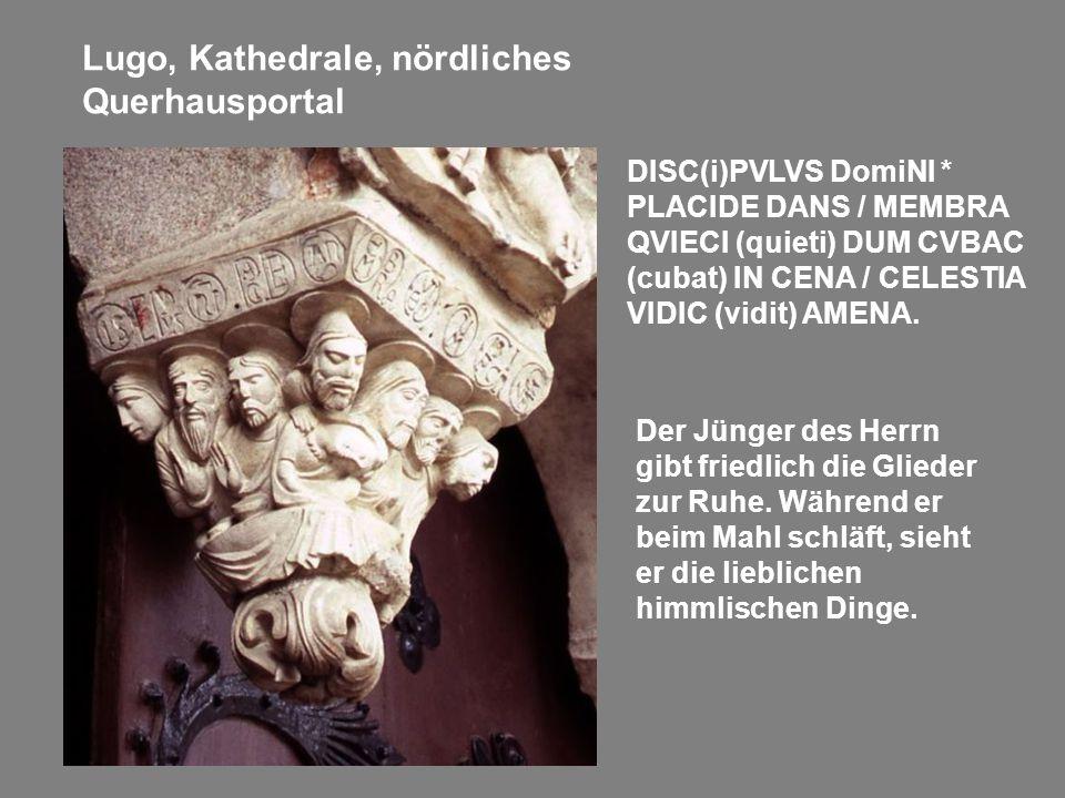 Lugo, Kathedrale, nördliches Querhausportal DISC(i)PVLVS DomiNI * PLACIDE DANS / MEMBRA QVIECI (quieti) DUM CVBAC (cubat) IN CENA / CELESTIA VIDIC (vi