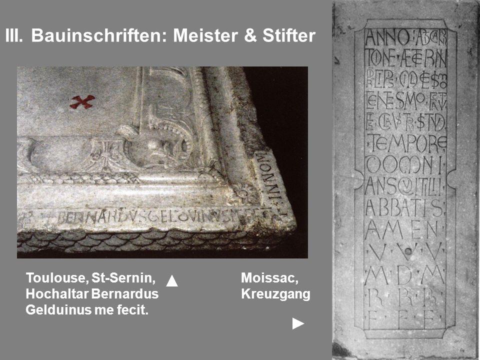 III. Bauinschriften: Meister & Stifter Toulouse, St-Sernin, Hochaltar Bernardus Gelduinus me fecit. Moissac, Kreuzgang