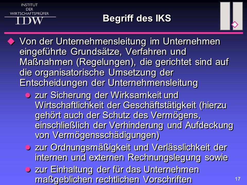 17 Begriff des IKS  Von der Unternehmensleitung im Unternehmen eingeführte Grundsätze, Verfahren und Maßnahmen (Regelungen), die gerichtet sind auf d