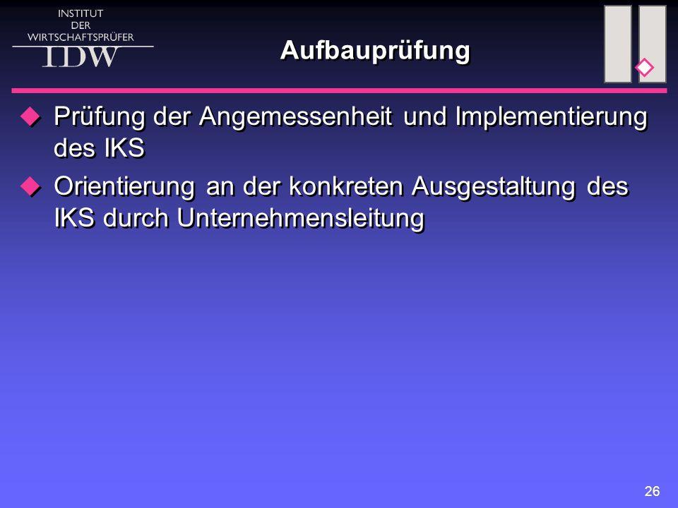 26 Aufbauprüfung  Prüfung der Angemessenheit und Implementierung des IKS  Orientierung an der konkreten Ausgestaltung des IKS durch Unternehmensleit