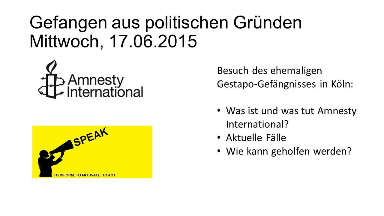 Gefangen aus politischen Gründen Mittwoch, 17.06.2015 Besuch des ehemaligen Gestapo-Gefängnisses in Köln: Was ist und was tut Amnesty International? A