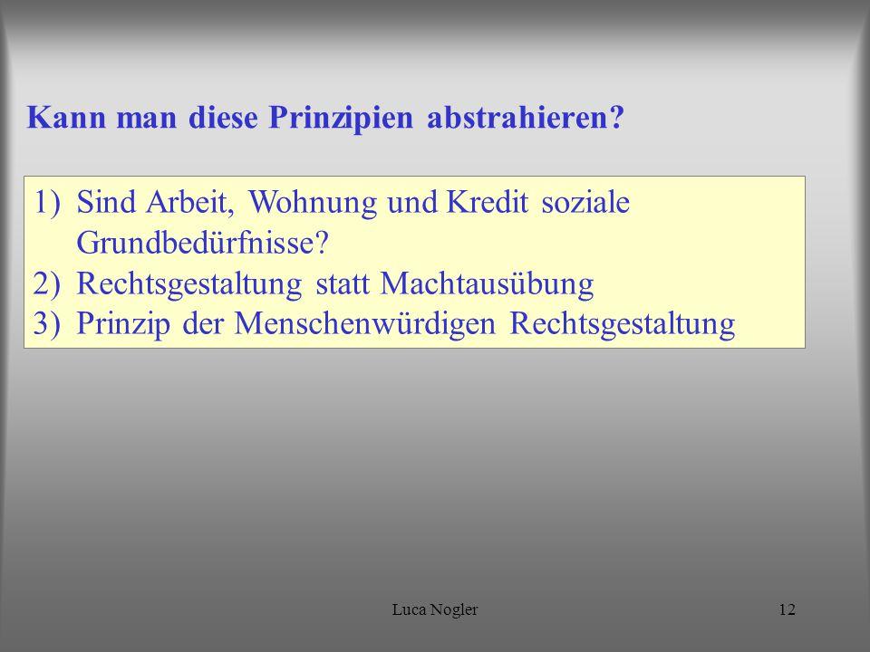 Luca Nogler12 Kann man diese Prinzipien abstrahieren? 1)Sind Arbeit, Wohnung und Kredit soziale Grundbedürfnisse? 2)Rechtsgestaltung statt Machtausübu