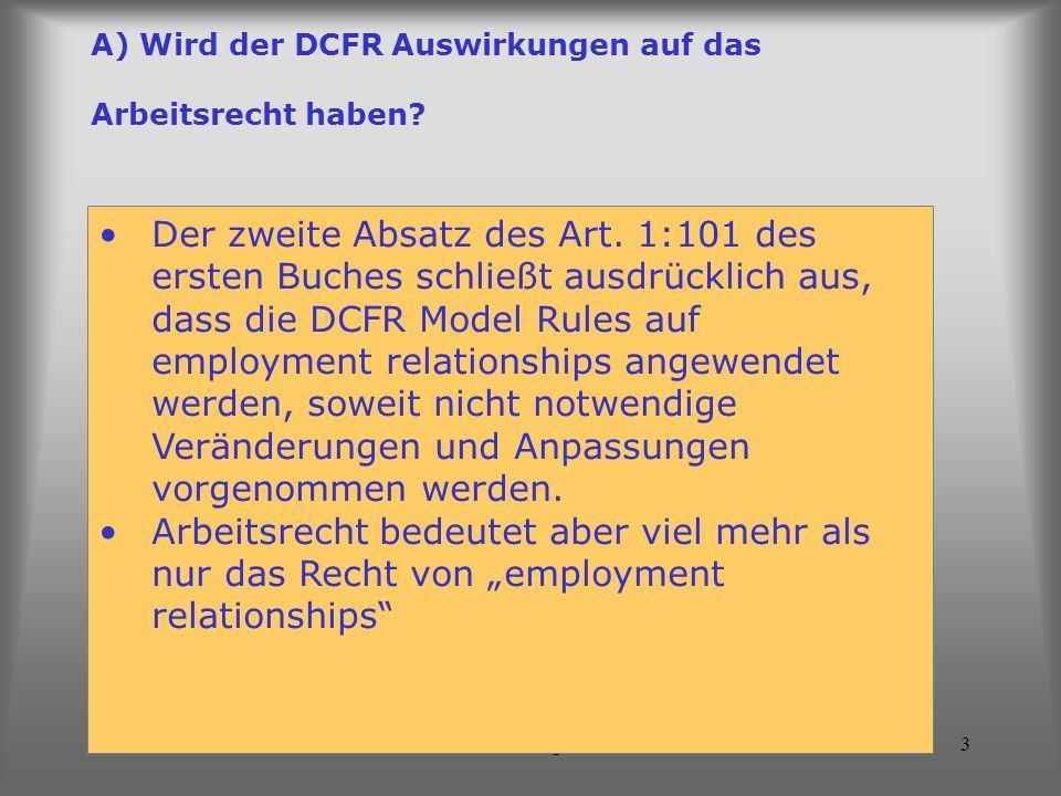 Luca Nogler3 A) Wird der DCFR Auswirkungen auf das Arbeitsrecht haben? Der zweite Absatz des Art. 1:101 des ersten Buches schließt ausdrücklich aus, d