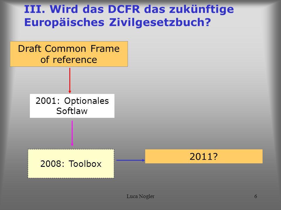 Luca Nogler6 2008: Toolbox III. Wird das DCFR das zukünftige Europäisches Zivilgesetzbuch? Draft Common Frame of reference 2011? 2001: Optionales Soft