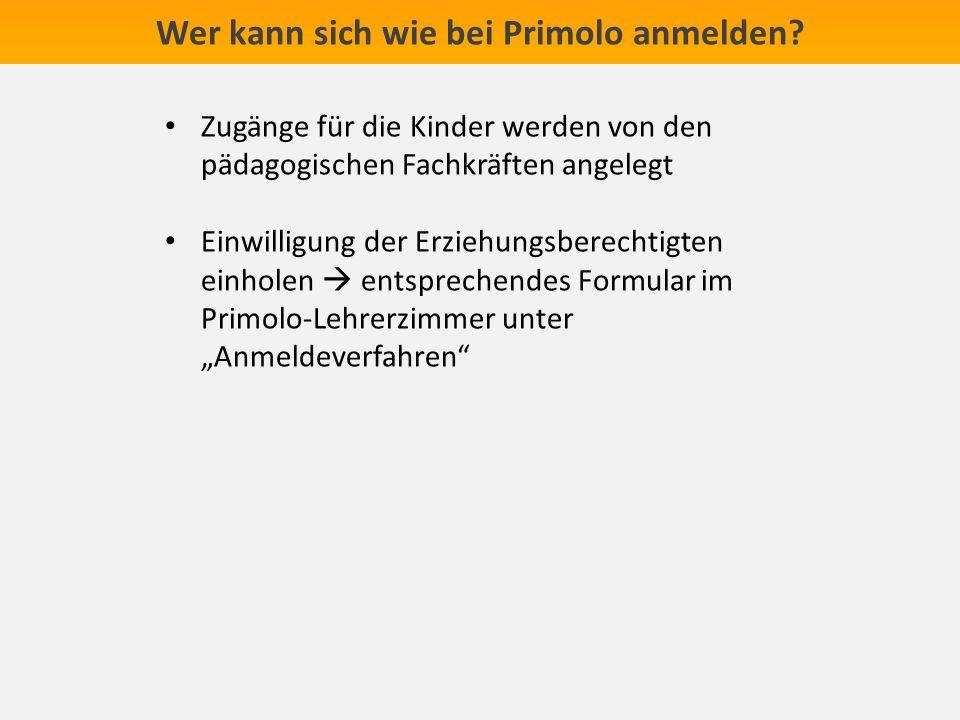 Wer kann sich wie bei Primolo anmelden? Zugänge für die Kinder werden von den pädagogischen Fachkräften angelegt Einwilligung der Erziehungsberechtigt