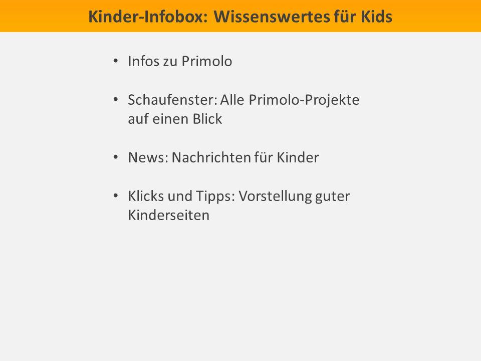 Kinder-Infobox: Wissenswertes für Kids Infos zu Primolo Schaufenster: Alle Primolo-Projekte auf einen Blick News: Nachrichten für Kinder Klicks und Tipps: Vorstellung guter Kinderseiten