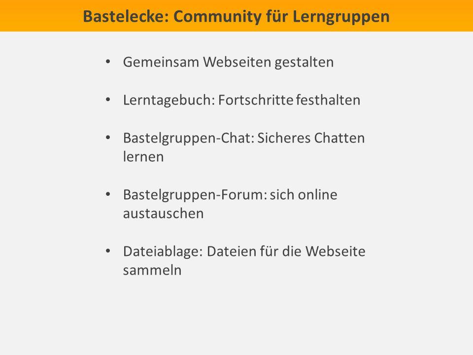 Bastelecke: Community für Lerngruppen Gemeinsam Webseiten gestalten Lerntagebuch: Fortschritte festhalten Bastelgruppen-Chat: Sicheres Chatten lernen Bastelgruppen-Forum: sich online austauschen Dateiablage: Dateien für die Webseite sammeln