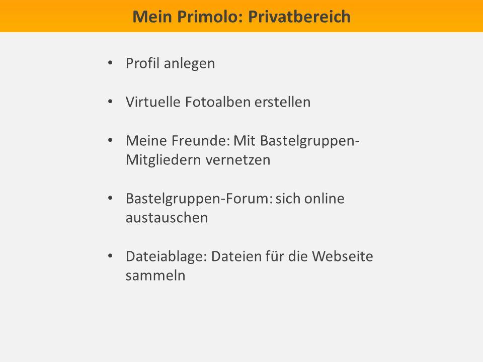 Mein Primolo: Privatbereich Profil anlegen Virtuelle Fotoalben erstellen Meine Freunde: Mit Bastelgruppen- Mitgliedern vernetzen Bastelgruppen-Forum: sich online austauschen Dateiablage: Dateien für die Webseite sammeln