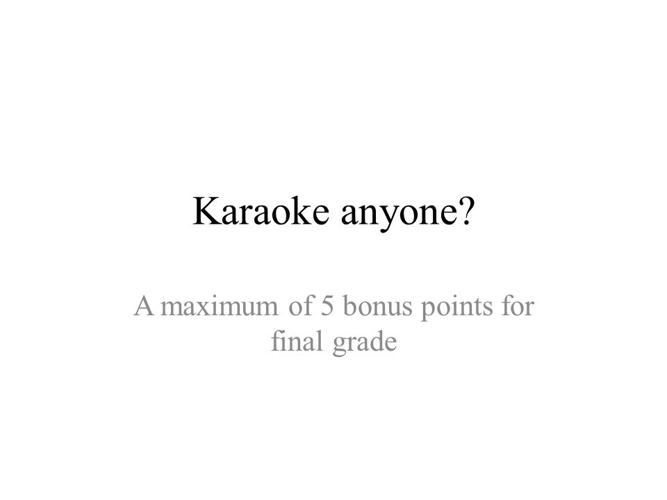 Karaoke anyone A maximum of 5 bonus points for final grade