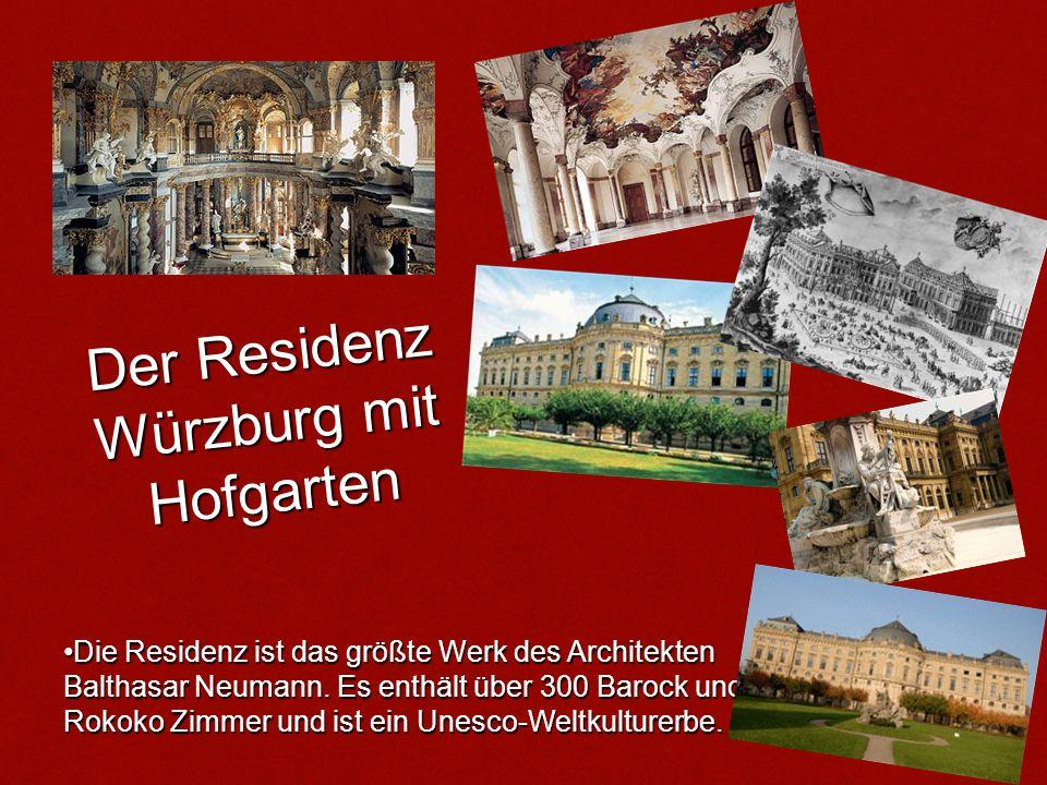 Der Residenz Würzburg mit Hofgarten Die Residenz ist das größte Werk des Architekten Balthasar Neumann. Es enthält über 300 Barock und Rokoko Zimmer u