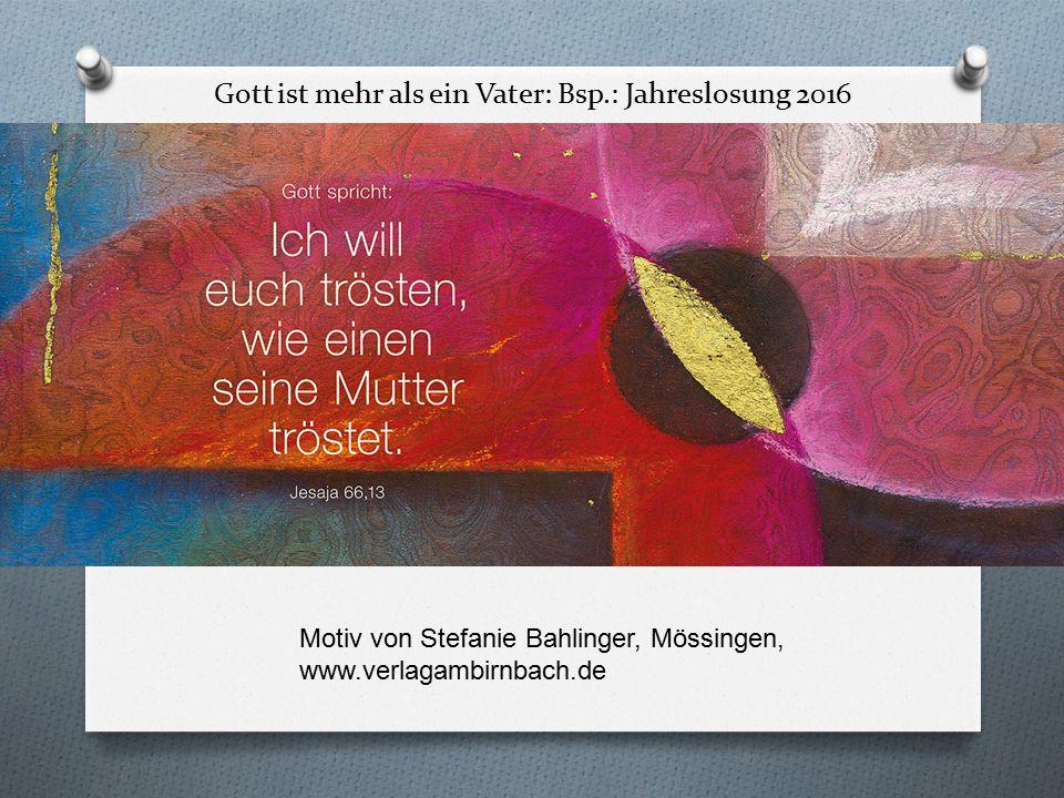 Gott ist mehr als ein Vater: Bsp.: Jahreslosung 2016 O Motiv von Stefanie Bahlinger, Mössingen, www.verlagambirnbach.de Motiv von Stefanie Bahlinger, Mössingen, www.verlagambirnbach.de