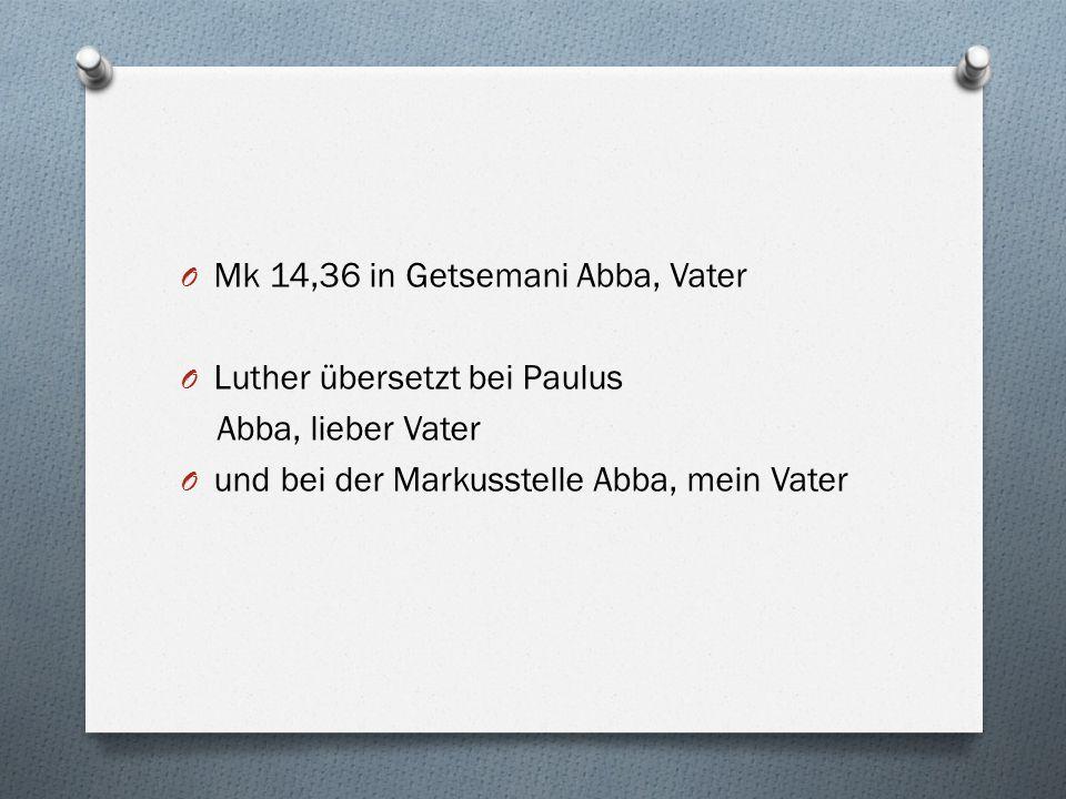 O Mk 14,36 in Getsemani Abba, Vater O Luther übersetzt bei Paulus Abba, lieber Vater O und bei der Markusstelle Abba, mein Vater