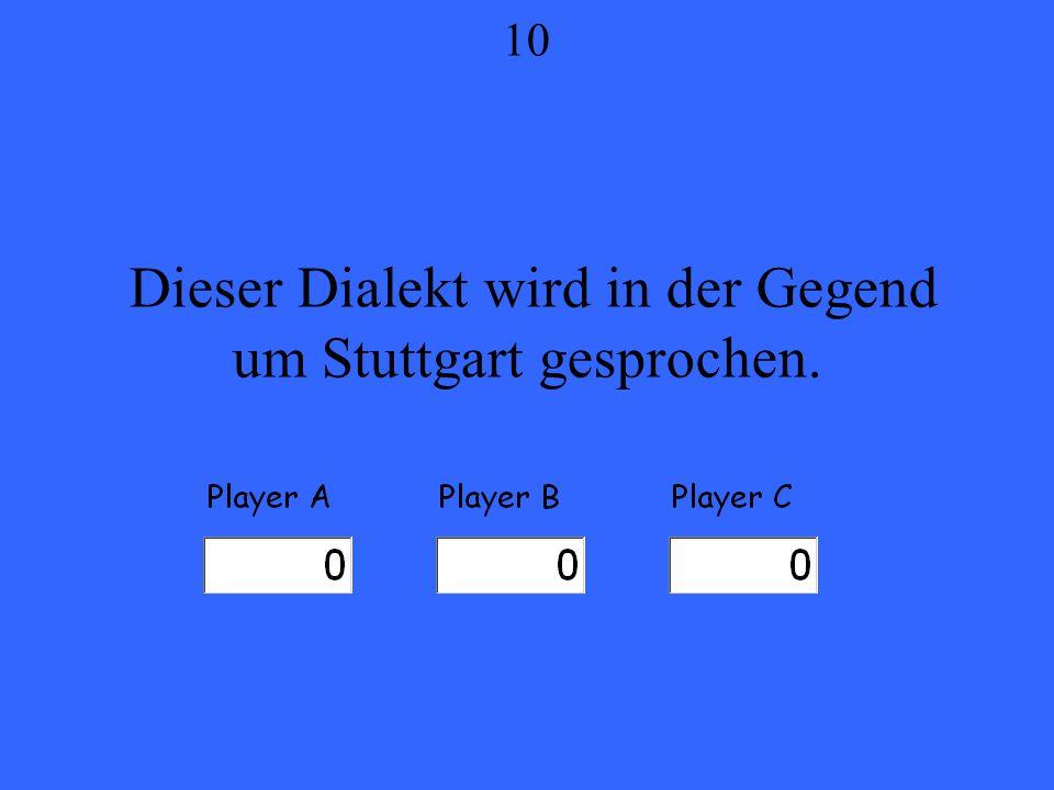 Dieser Dialekt wird in der Gegend um Stuttgart gesprochen. 10