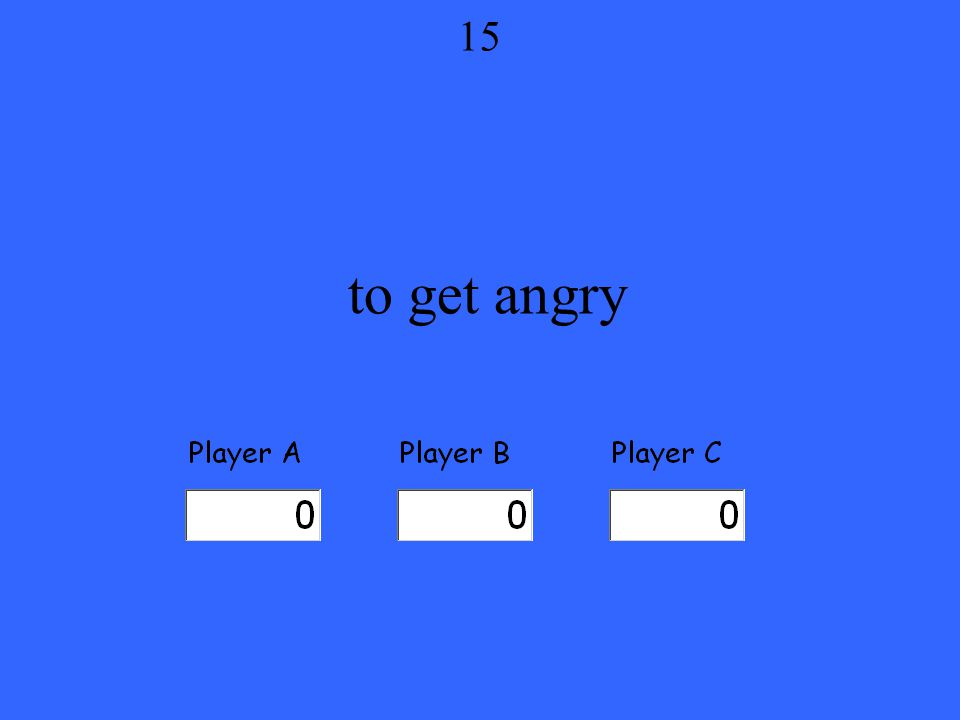 to get angry 15