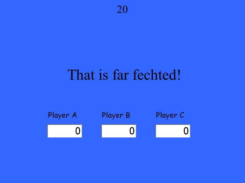 That is far fechted! 20