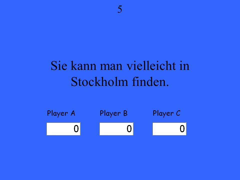 Sie kann man vielleicht in Stockholm finden. 5