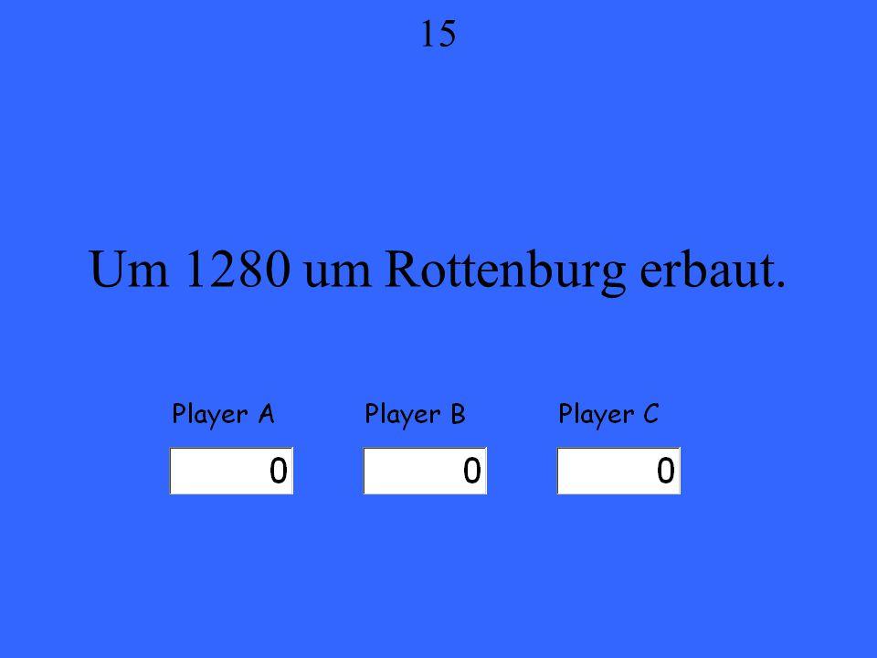 Um 1280 um Rottenburg erbaut. 15