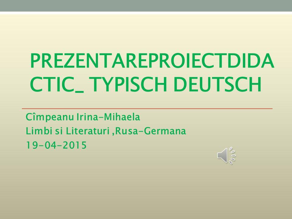 PREZENTAREPROIECTDIDA CTIC_ TYPISCH DEUTSCH Cîmpeanu Irina-Mihaela Limbi si Literaturi,Rusa-Germana 19-04-2015