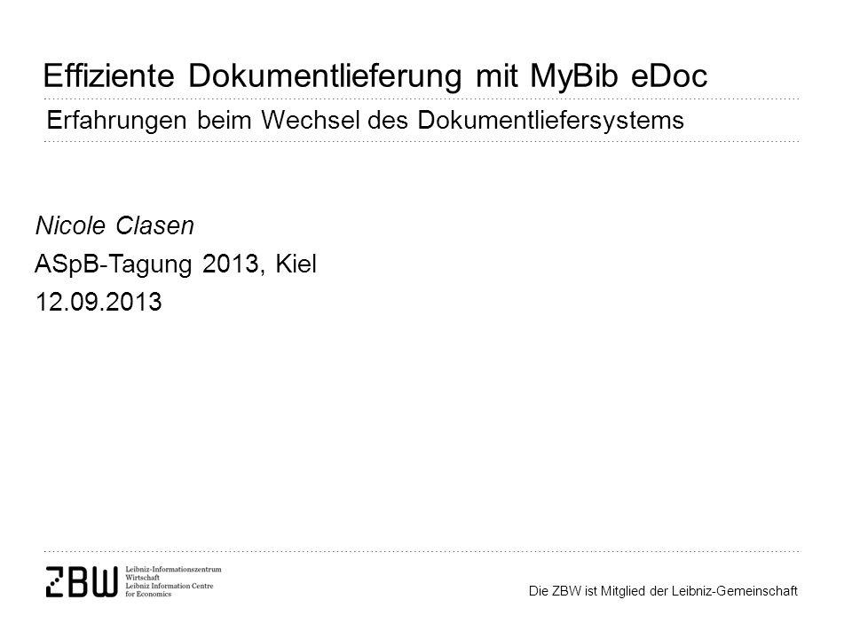Die ZBW ist Mitglied der Leibniz-Gemeinschaft Effiziente Dokumentlieferung mit MyBib eDoc Erfahrungen beim Wechsel des Dokumentliefersystems Nicole Clasen ASpB-Tagung 2013, Kiel 12.09.2013