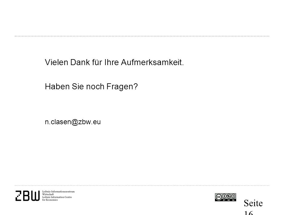 Seite 16 Vielen Dank für Ihre Aufmerksamkeit. Haben Sie noch Fragen? n.clasen@zbw.eu