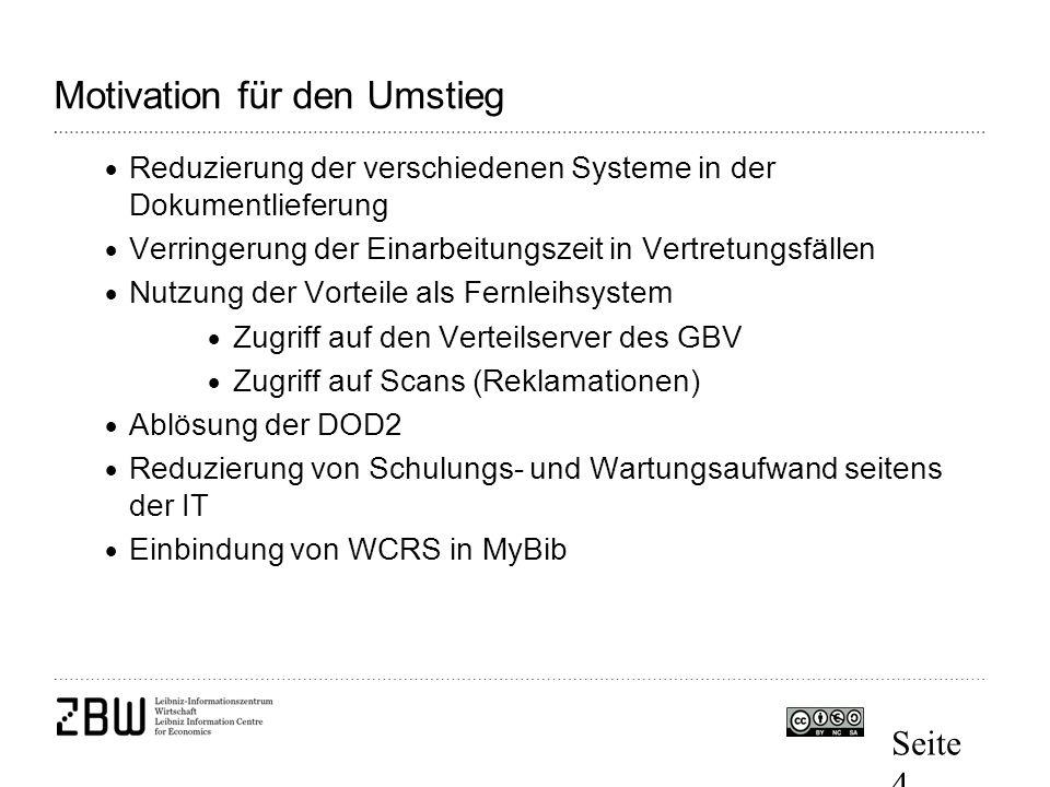 Seite 4 Motivation für den Umstieg  Reduzierung der verschiedenen Systeme in der Dokumentlieferung  Verringerung der Einarbeitungszeit in Vertretungsfällen  Nutzung der Vorteile als Fernleihsystem  Zugriff auf den Verteilserver des GBV  Zugriff auf Scans (Reklamationen)  Ablösung der DOD2  Reduzierung von Schulungs- und Wartungsaufwand seitens der IT  Einbindung von WCRS in MyBib