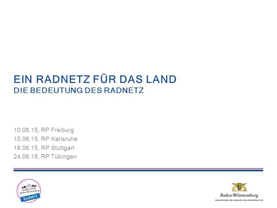 EIN RADNETZ FÜR DAS LAND DIE BEDEUTUNG DES RADNETZ 10.06.15, RP Freiburg 15.06.15, RP Karlsruhe 18.06.15, RP Stuttgart 24.06.15, RP Tübingen