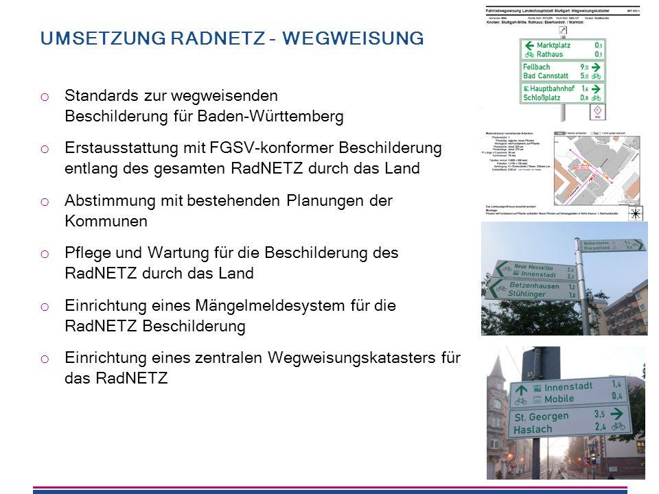27 UMSETZUNG RADNETZ - WEGWEISUNG o Standards zur wegweisenden Beschilderung für Baden-Württemberg o Erstausstattung mit FGSV-konformer Beschilderung entlang des gesamten RadNETZ durch das Land o Abstimmung mit bestehenden Planungen der Kommunen o Pflege und Wartung für die Beschilderung des RadNETZ durch das Land o Einrichtung eines Mängelmeldesystem für die RadNETZ Beschilderung o Einrichtung eines zentralen Wegweisungskatasters für das RadNETZ
