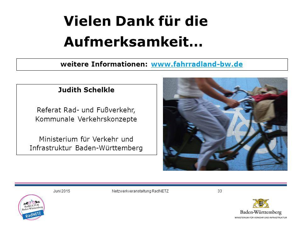 Vielen Dank für die Aufmerksamkeit… Judith Schelkle Referat Rad- und Fußverkehr, Kommunale Verkehrskonzepte Ministerium für Verkehr und Infrastruktur Baden-Württemberg weitere Informationen: www.fahrradland-bw.dewww.fahrradland-bw.de Juni 2015Netzwerkveranstaltung RadNETZ33