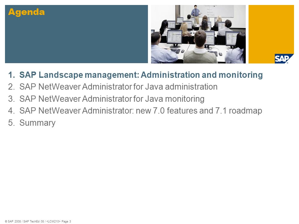 © SAP 2008 / SAP TechEd 08 / Page 4 The Past and the Present/Future Portal 7.0 The Past Two central tools installed separately on different boxes Unclear positioning of Central NetWeaver Administrator and SAP Solution Manager The present and the future No more Central NetWeaver Administrator SAP NetWeaver Administrator completely replaces Visual Administrator Central Administration and monitoring now integrated into Solution Manager Work Centers Future … AS Java CE 7.1 NWA 7.1 NWA 7.0 NWA *.* Work Centers
