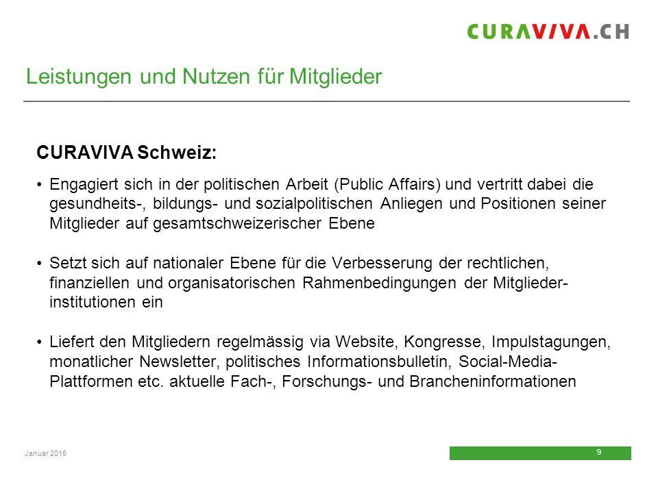 9 9 Januar 2015 CURAVIVA Schweiz: Engagiert sich in der politischen Arbeit (Public Affairs) und vertritt dabei die gesundheits-, bildungs- und sozialp