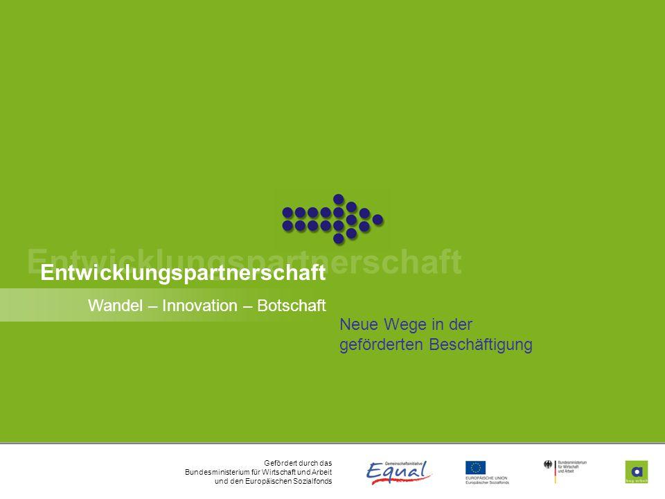 Gefördert durch das Bundesministerium für Wirtschaft und Arbeit und den Europäischen Sozialfonds 1 Entwicklungspartnerschaft Wandel – Innovation – Botschaft Neue Wege in der geförderten Beschäftigung