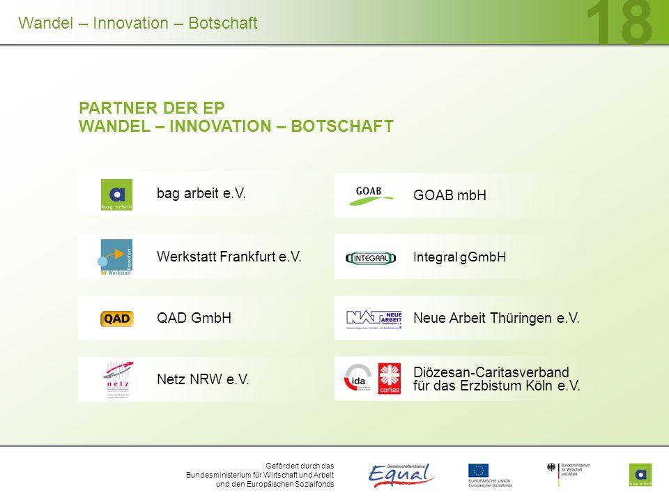 Gefördert durch das Bundesministerium für Wirtschaft und Arbeit und den Europäischen Sozialfonds 18 PARTNER DER EP WANDEL – INNOVATION – BOTSCHAFT GOAB mbH Werkstatt Frankfurt e.V.