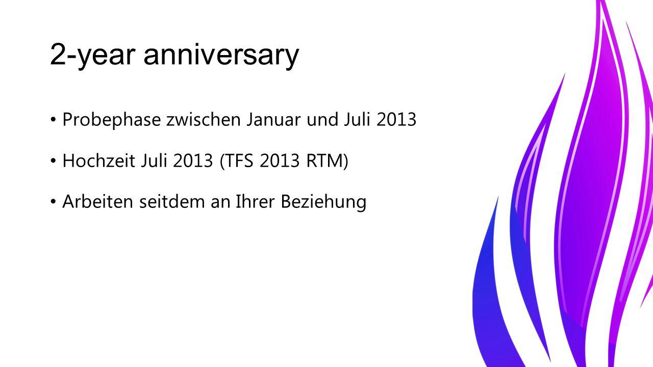 2-year anniversary Probephase zwischen Januar und Juli 2013 Hochzeit Juli 2013 (TFS 2013 RTM) Arbeiten seitdem an Ihrer Beziehung